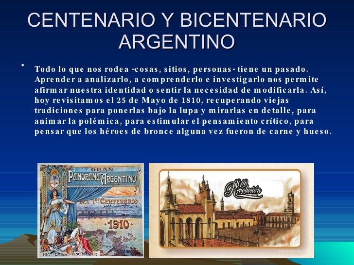 CENTENARIO Y BICENTENARIO ARGENTINO <ul><li>Todo lo que nos rodea -cosas, sitios, personas- tiene un pasado. Aprender a an...