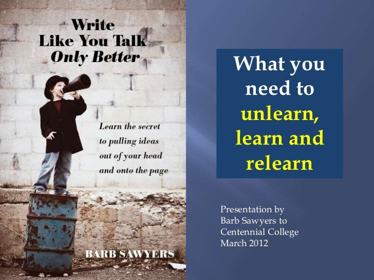 What you    need to    unlearn,   learn and    relearnPresentation byBarb Sawyers toCentennial CollegeMarch 2012