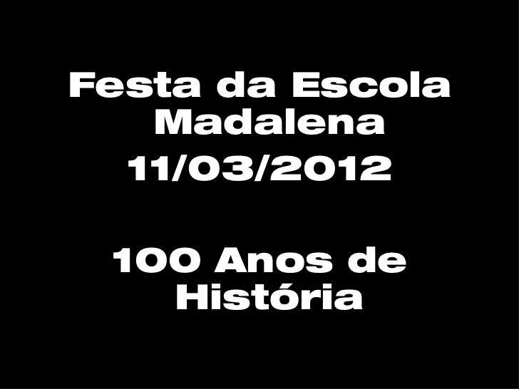 Festa da Escola   Madalena  11/03/2012 100 Anos de   História