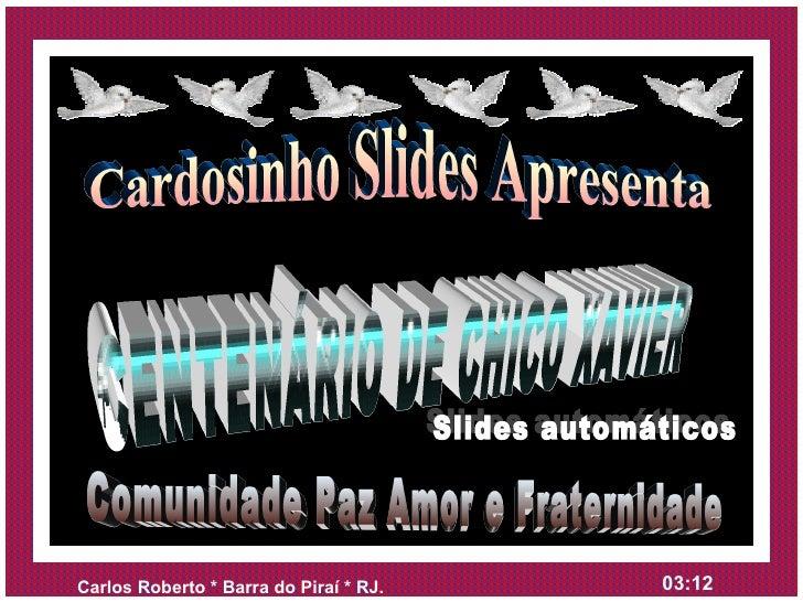 Cardosinho Slides Apresenta CENTENÁRIO DE CHICO XAVIER Comunidade Paz Amor e Fraternidade Slides automáticos