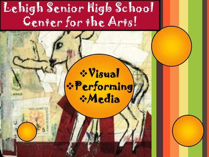 Lehigh Senior Higb School   Center for the Arts!            Visual          Performing            Media