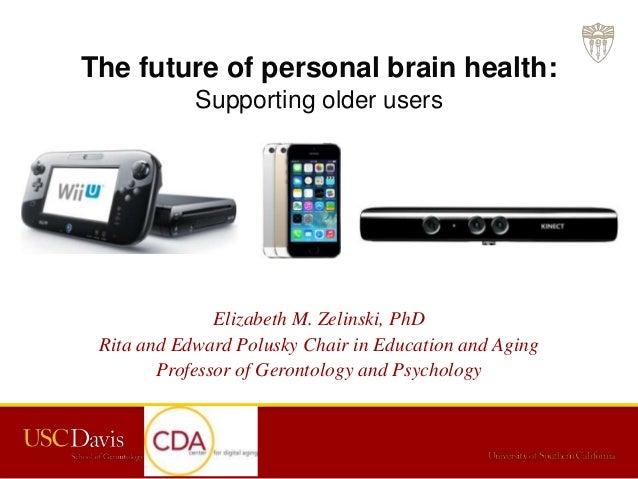 The future of personal brain health: Supporting older users Elizabeth M. Zelinski, PhD Rita and Edward Polusky Chair in Ed...