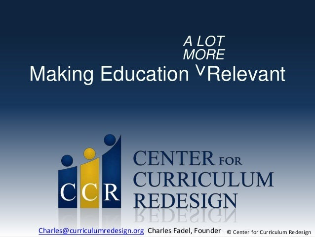 Making Education Relevant A LOT MORE > © Center for Curriculum RedesignCharles@curriculumredesign.org Charles Fadel, Found...