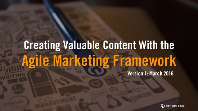 Creating Valuable Content With the Agile Marketing Framework Version 1: March 2016