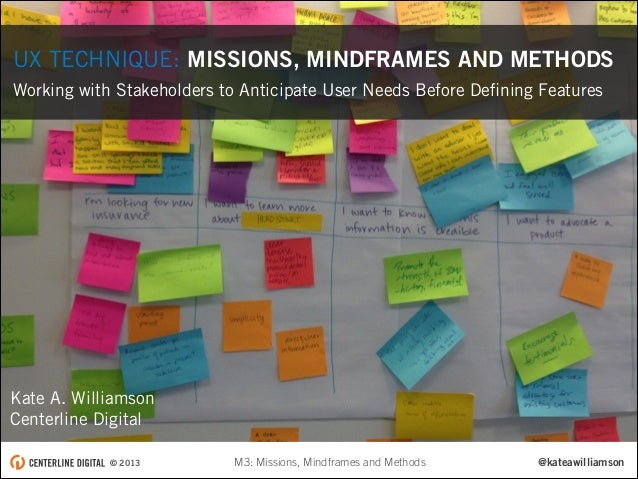 UX TECHNIQUE: MISSIONS, MINDFRAMES AND METHODS Working with Stakeholders to Anticipate User Needs Before Defining Features ...