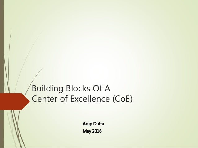 Building Blocks Of A Center of Excellence (CoE) Arup Dutta May 2016