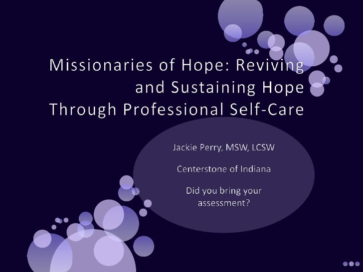 Missionaries of Hope: Reviving and Sustaining HopeThrough Professional Self-Care <br />Jackie Perry, MSW, LCSW<br />Center...