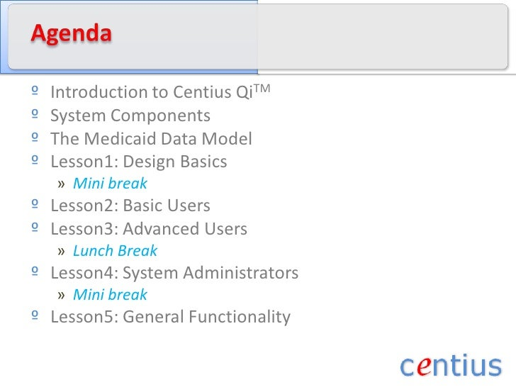 Agenda<br />Introduction to CentiusQiTM<br />System Components<br />The Medicaid Data Model<br />Lesson1: Design Basics<br...