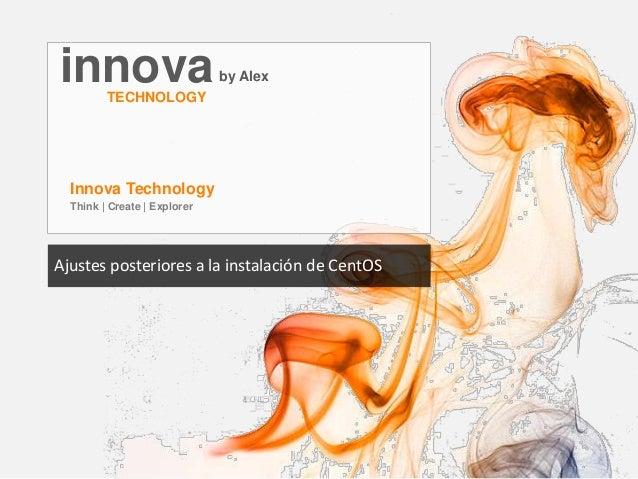 innovaby Alex TECHNOLOGY Innova Technology Think | Create | Explorer Ajustes posteriores a la instalación de CentOS