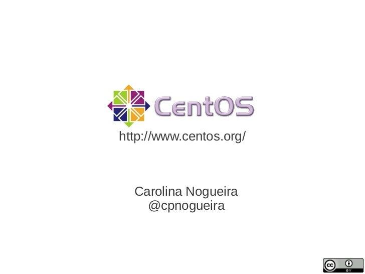 http://www.centos.org/  Carolina Nogueira    @cpnogueira