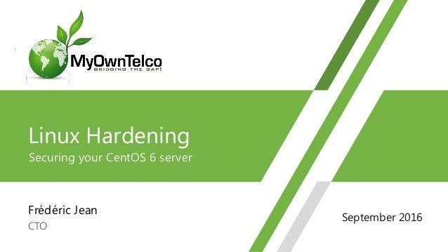 Linux Hardening Securing your CentOS 6 server Frédéric Jean CTO 1 September 2016
