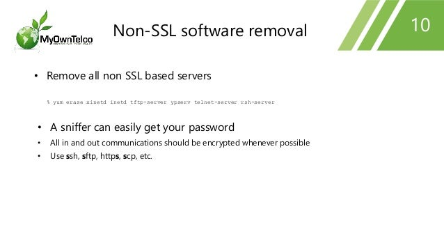 10 • Remove all non SSL based servers % yum erase xinetd inetd tftp-server ypserv telnet-server rsh-server • A sniffer can...