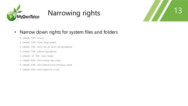 13 • Narrow down rights for system files and folders % chmod 700 /root % chmod 700 /var/log/audit % chmod 740 /etc/rc.d/in...