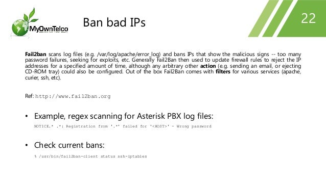22 Fail2ban scans log files (e.g. /var/log/apache/error_log) and bans IPs that show the malicious signs -- too many passwo...