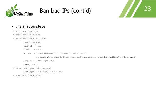 23 • Installation steps % yum install fail2ban % chkconfig fail2ban on % vi /etc/fail2ban/jail.conf [ssh-iptables] enabled...