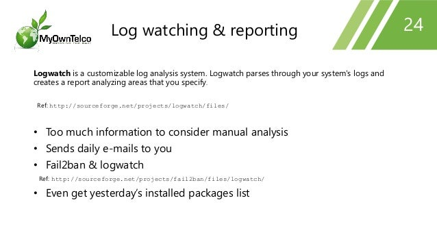 24 Logwatch is a customizable log analysis system. Logwatch parses through your system's logs and creates a report analyzi...