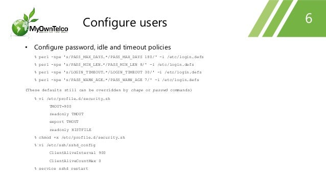 6 • Configure password, idle and timeout policies % perl -npe 's/PASS_MAX_DAYS.*/PASS_MAX_DAYS 180/' -i /etc/login.defs % ...
