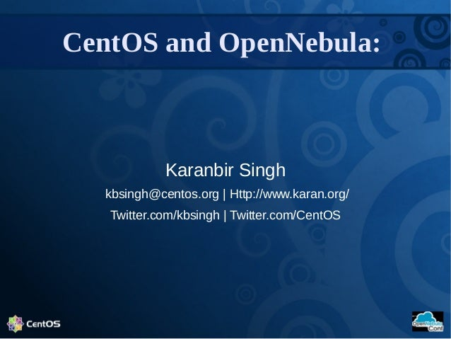 Karanbir Singh kbsingh@centos.org | Http://www.karan.org/ Twitter.com/kbsingh | Twitter.com/CentOS CentOS and OpenNebula: