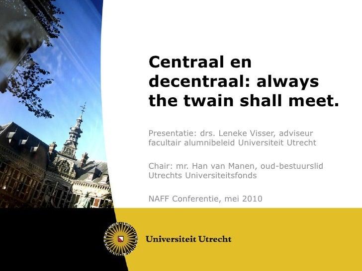 Centraal en decentraal: always the twain shall meet. Presentatie: drs. Leneke Visser, adviseur facultair alumnibeleid Univ...