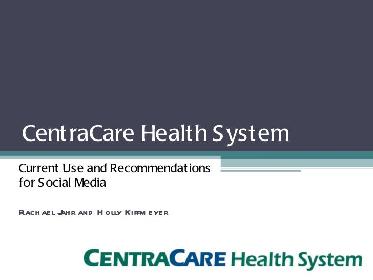 CentraCare Health System <ul><li>Current Use and Recommendations  for Social Media </li></ul><ul><li>Rachael Jahr and Holl...
