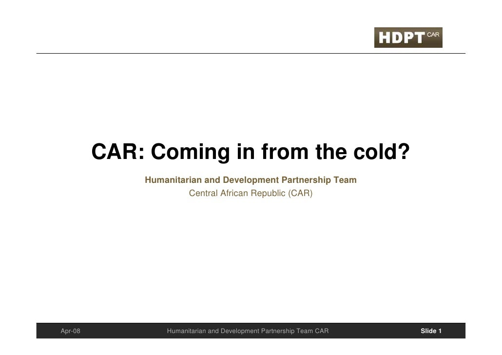CAR: Coming in from the cold?              Humanitarian and Development Partnership Team                       Central Afr...