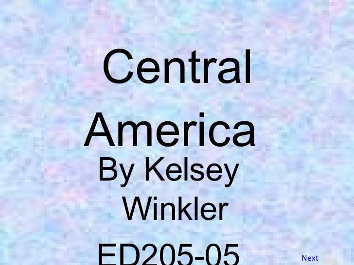 Central America  <ul><li>By Kelsey Winkler </li></ul><ul><li>ED205-05 </li></ul>Next