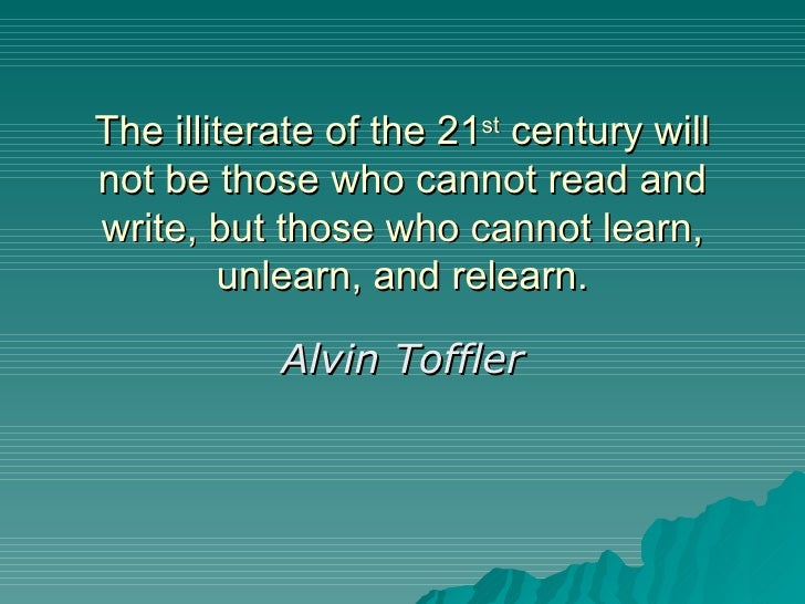 The illiterate of the 21 st  century will not be those who cannot read and write, but those who cannot learn, unlearn, and...