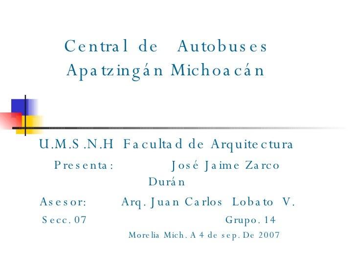 Central  de  Autobuses   Apatzingán Michoacán U.M.S.N.H  Facultad de Arquitectura Presenta:  José Jaime Zarco Durán Ases...