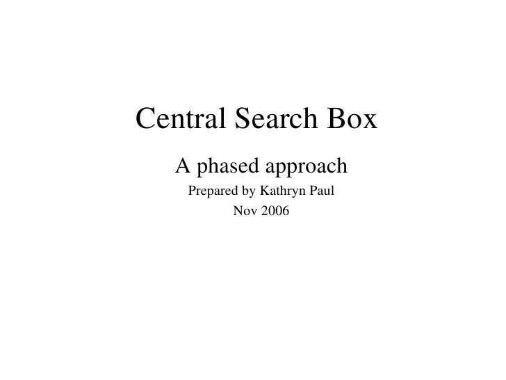 Central Search Box A phased approach Prepared by Kathryn Paul Nov 2006