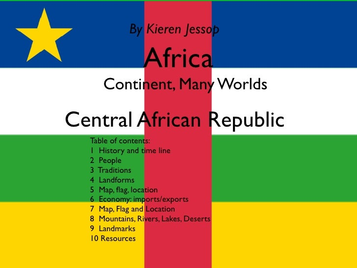 By Kieren Jessop                   Africa   OContinent, Many Worlds  Central African Republic   Table of contents:   1 His...