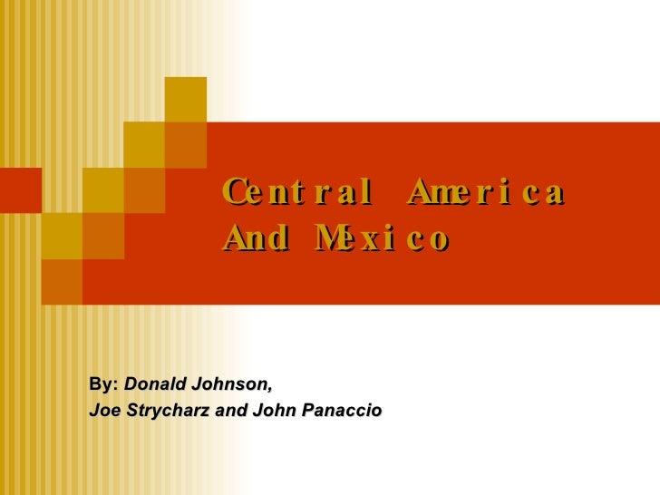 Central America And Mexico By:  Donald Johnson,  Joe Strycharz and John Panaccio