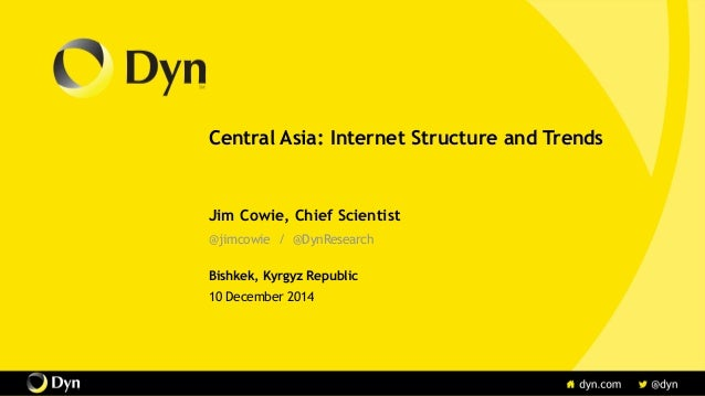 Central Asia: Internet Structure and Trends Jim Cowie, Chief Scientist @jimcowie / @DynResearch Bishkek, Kyrgyz Republic 1...