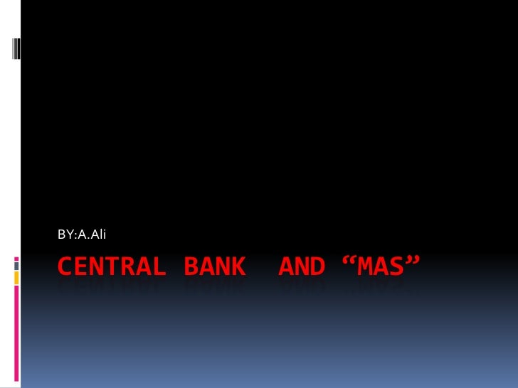 "CENTRAL BANK  AND ""MAS""<br />BY:A.Ali<br />"