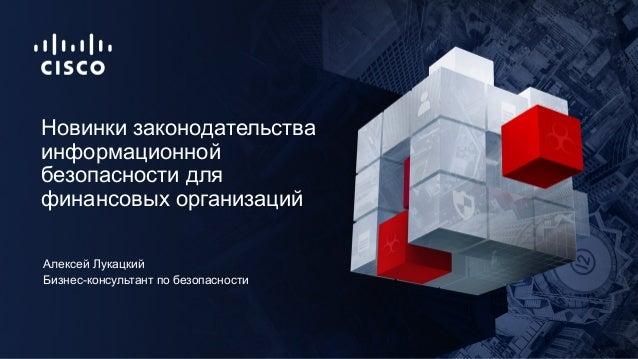 Бизнес-консультант по безопасности Новинки законодательства информационной безопасности для финансовых организаций Алексей...