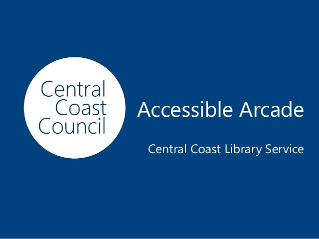 www.centralcoast.nsw.gov.au Accessible Arcade Central Coast Library Service