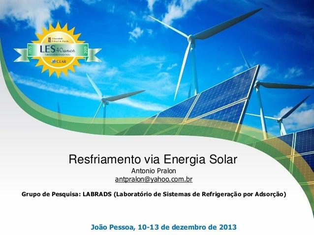 Resfriamento via Energia Solar Antonio Pralon antpralon@yahoo.com.br Grupo de Pesquisa: LABRADS (Laboratório de Sistemas d...