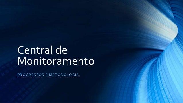 Central de Monitoramento PROGRESSOS E METODOLOGIA.