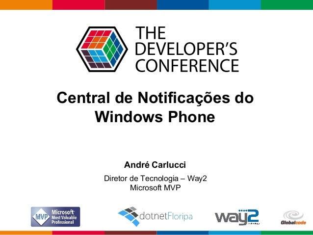 Globalcode – Open4education Central de Notificações do Windows Phone André Carlucci Diretor de Tecnologia – Way2 Microsoft...