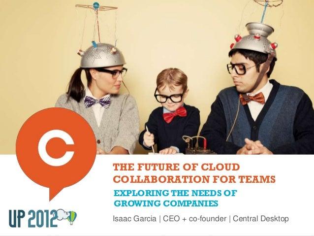 THE FUTURE OF CLOUDCOLLABORATION FOR TEAMSEXPLORING THE NEEDS OFGROWING COMPANIESIsaac Garcia | CEO + co-founder | Central...