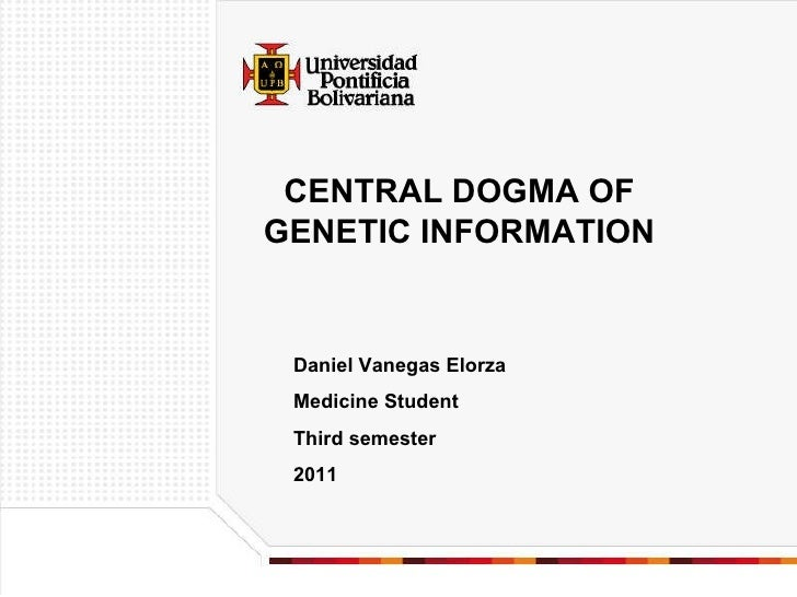 CENTRAL DOGMA OF GENETIC INFORMATION Daniel Vanegas Elorza Medicine Student Third semester 2011