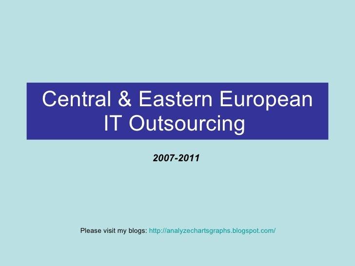 Central & Eastern European IT Outsourcing   2007-2011  Please visit my blogs:  http://analyzechartsgraphs.blogspot.com/