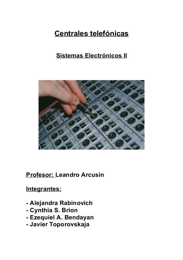 Centrales telefónicas Sistemas Electrónicos II Profesor: Leandro Arcusin Integrantes: - Alejandra Rabinovich - Cynthia S. ...