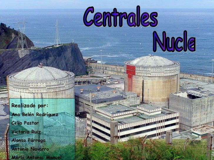 Centrales  Nucleares Realizado por: Ana Belén Rodríguez Celia Pastor Victoria Ruiz Alonso Párraga Antonio Navarro Maria An...
