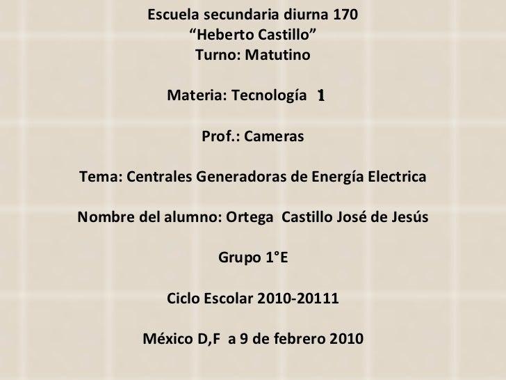"Escuela secundaria diurna 170 "" Heberto Castillo"" Turno: Matutino Materia: Tecnología  1  Prof.: Cameras Tema: Centrales G..."