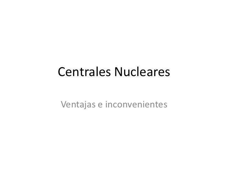 Centrales Nucleares<br />Ventajas e inconvenientes<br />