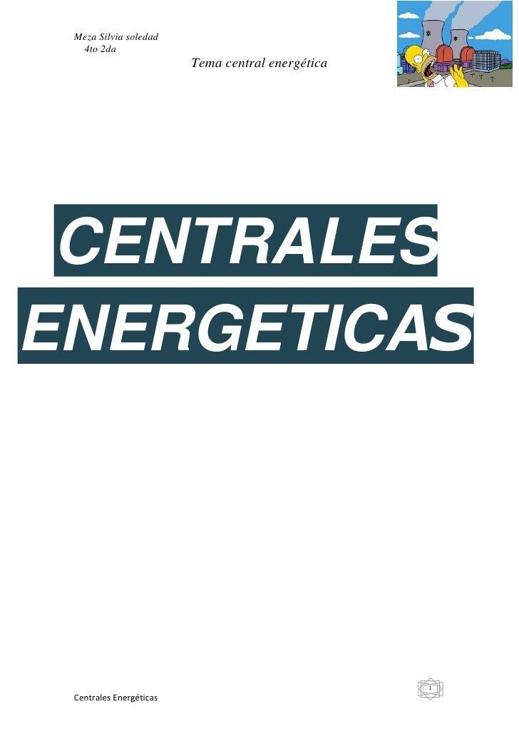 Meza Silvia soledad  4to 2da                         Tema central energética CENTRALESENERGETICAS                         ...