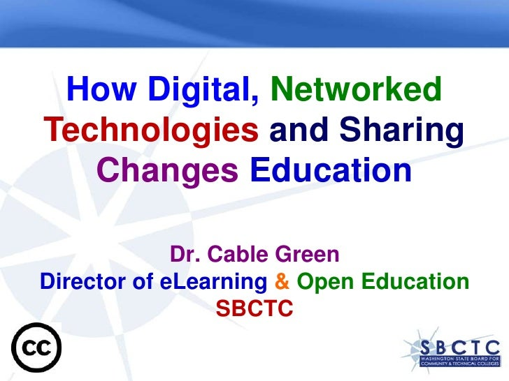 How Digital, Networked Technologies and SharingChanges Education Dr. Cable GreenDirector of eLearning &Open EducationSBCTC...