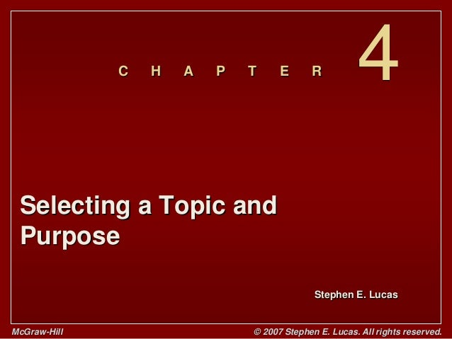 Stephen E. Lucas C H A P T E R McGraw-Hill © 2007 Stephen E. Lucas. All rights reserved. 4 Selecting a Topic and Purpose