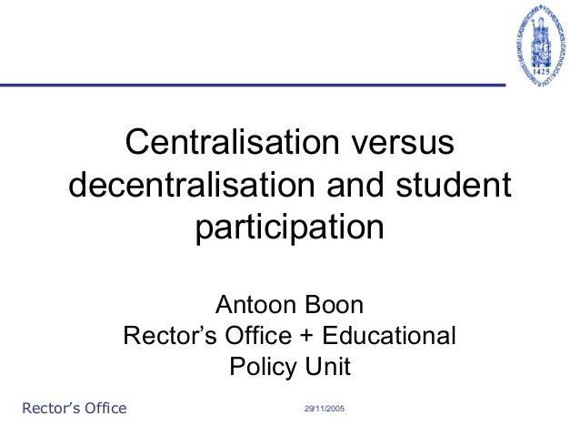 Centralisation versus decentralisation and student participation Antoon Boon Rector's Office + Educational Policy Unit Rec...