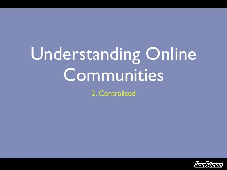 Understanding Online   Communities       2. Centralised